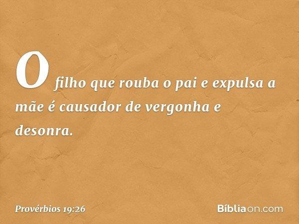 O filho que rouba o pai e expulsa a mãe é causador de vergonha e desonra. -- Provérbios 19:26