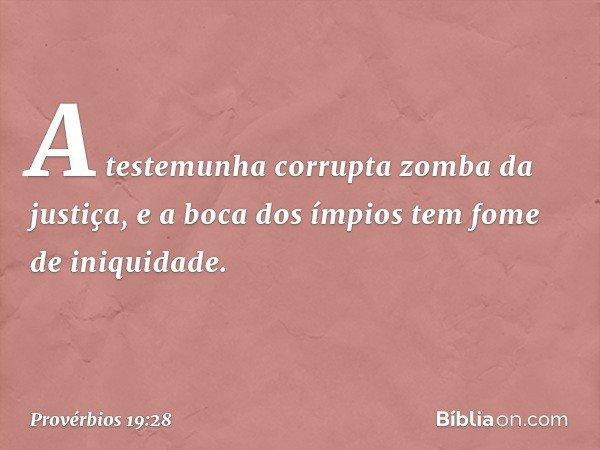 A testemunha corrupta zomba da justiça, e a boca dos ímpios tem fome de iniquidade. -- Provérbios 19:28