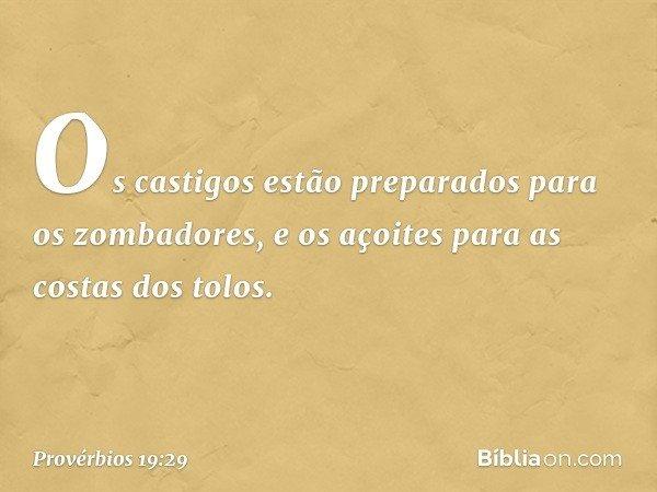 Os castigos estão preparados para os zombadores, e os açoites para as costas dos tolos. -- Provérbios 19:29