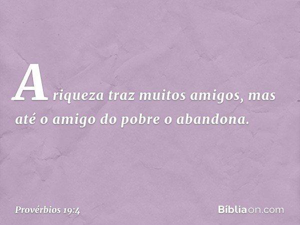 A riqueza traz muitos amigos, mas até o amigo do pobre o abandona. -- Provérbios 19:4
