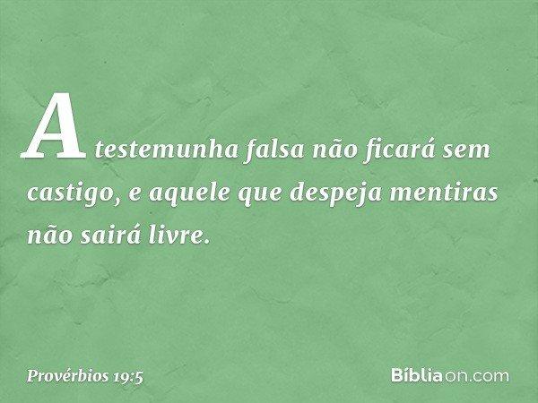 A testemunha falsa não ficará sem castigo, e aquele que despeja mentiras não sairá livre. -- Provérbios 19:5