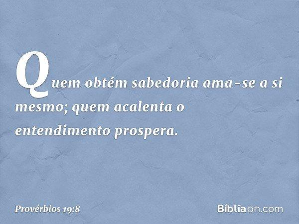Quem obtém sabedoria ama-se a si mesmo; quem acalenta o entendimento prospera. -- Provérbios 19:8