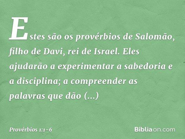 Estes são os provérbios de Salomão, filho de Davi, rei de Israel. Eles ajudarão a experimentar a sabedoria e a disciplina; a compreender as palavras que dão ent