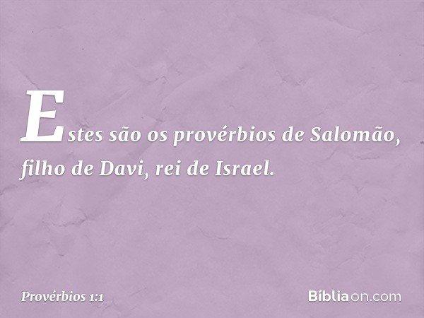 Estes são os provérbios de Salomão, filho de Davi, rei de Israel. -- Provérbios 1:1