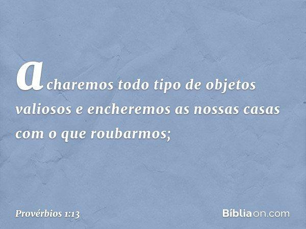 acharemos todo tipo de objetos valiosos e encheremos as nossas casas com o que roubarmos; -- Provérbios 1:13