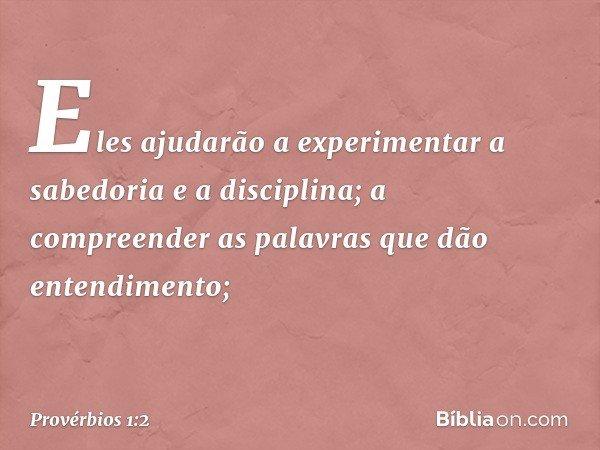 Eles ajudarão a experimentar a sabedoria e a disciplina; a compreender as palavras que dão entendimento; -- Provérbios 1:2