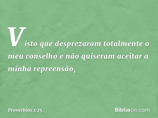 Visto que desprezaram totalmente o meu conselho e não quiseram aceitar a minha repreensão, -- Provérbios 1:25