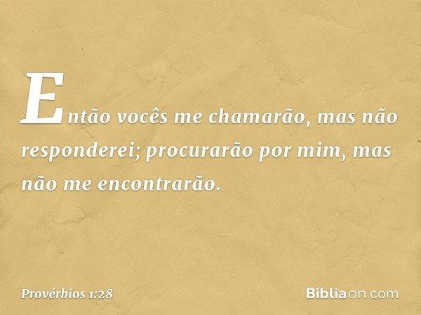 """""""Então vocês me chamarão, mas não responderei; procurarão por mim, mas não me encontrarão. -- Provérbios 1:28"""