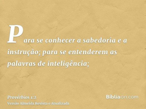 Para se conhecer a sabedoria e a instrução; para se entenderem as palavras de inteligência;