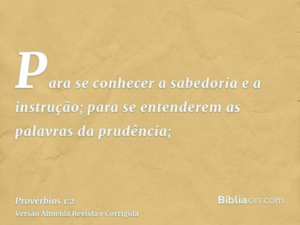 Para se conhecer a sabedoria e a instrução; para se entenderem as palavras da prudência;
