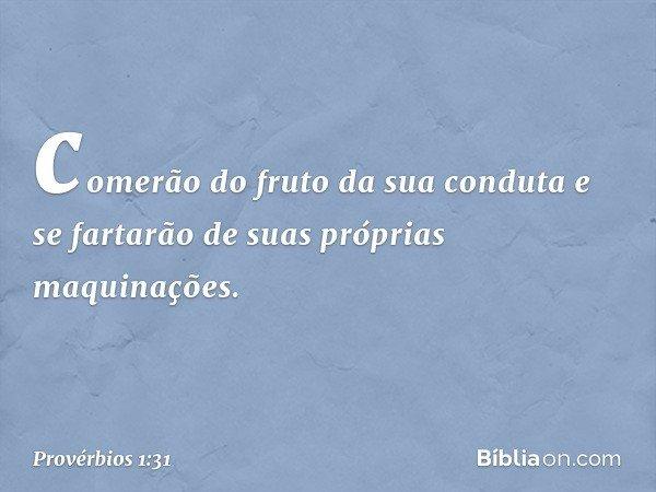 comerão do fruto da sua conduta e se fartarão de suas próprias maquinações. -- Provérbios 1:31
