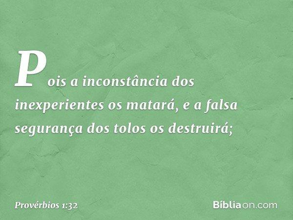 Pois a inconstância dos inexperientes os matará, e a falsa segurança dos tolos os destruirá; -- Provérbios 1:32