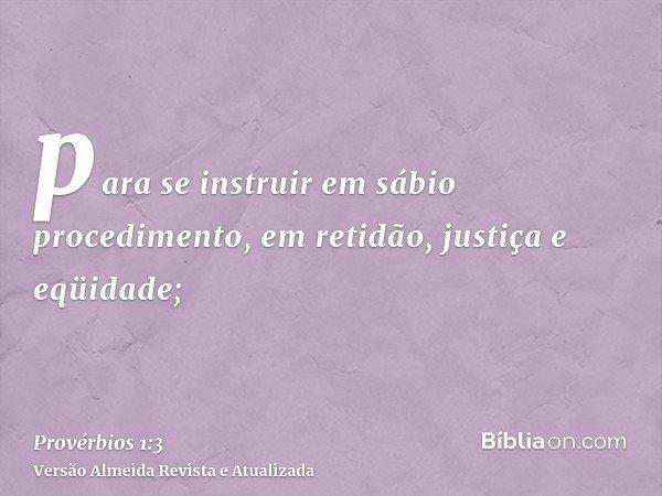 para se instruir em sábio procedimento, em retidão, justiça e eqüidade;