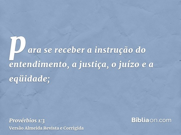 para se receber a instrução do entendimento, a justiça, o juízo e a eqüidade;