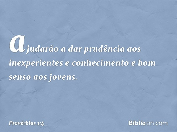 ajudarão a dar prudência aos inexperientes e conhecimento e bom senso aos jovens. -- Provérbios 1:4