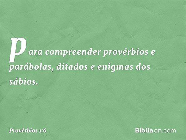 para compreender provérbios e parábolas, ditados e enigmas dos sábios. -- Provérbios 1:6
