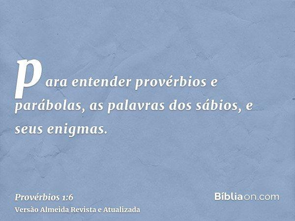 para entender provérbios e parábolas, as palavras dos sábios, e seus enigmas.