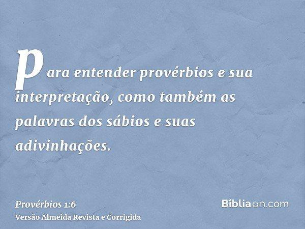 para entender provérbios e sua interpretação, como também as palavras dos sábios e suas adivinhações.