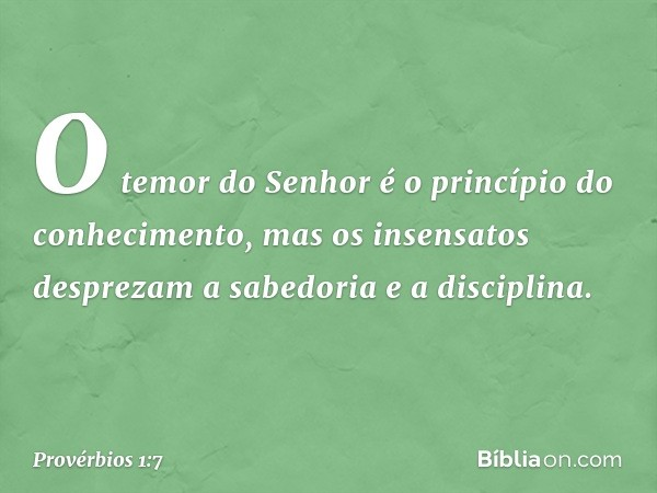 O temor do Senhor é o princípio do conhecimento, mas os insensatos desprezam a sabedoria e a disciplina. -- Provérbios 1:7