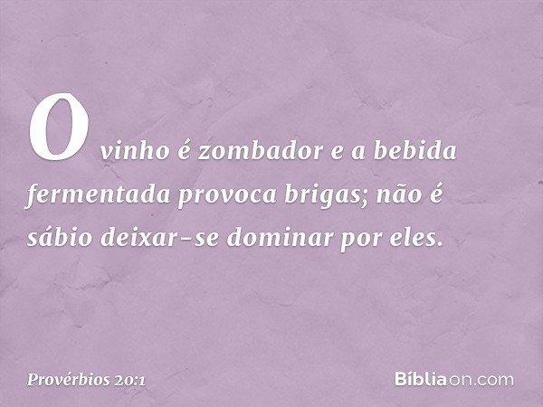 O vinho é zombador e a bebida fermentada provoca brigas; não é sábio deixar-se dominar por eles. -- Provérbios 20:1