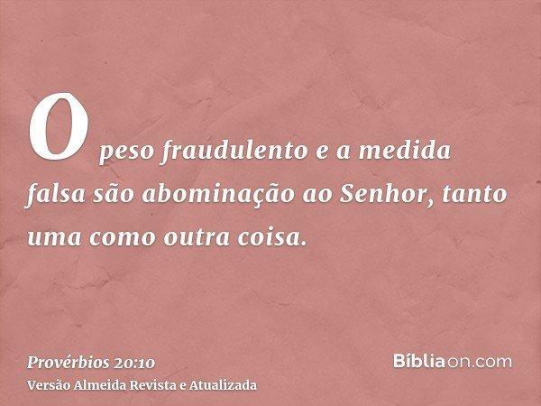O peso fraudulento e a medida falsa são abominação ao Senhor, tanto uma como outra coisa.