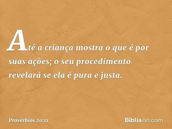 Até a criança mostra o que é por suas ações; o seu procedimento revelará se ela é pura e justa. -- Provérbios 20:11