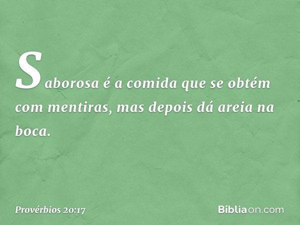 Saborosa é a comida que se obtém com mentiras, mas depois dá areia na boca. -- Provérbios 20:17