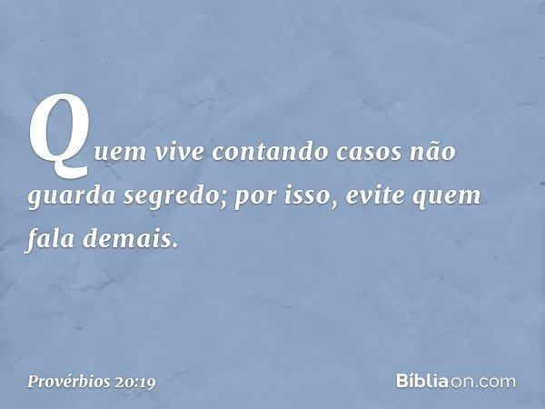 Quem vive contando casos não guarda segredo; por isso, evite quem fala demais. -- Provérbios 20:19