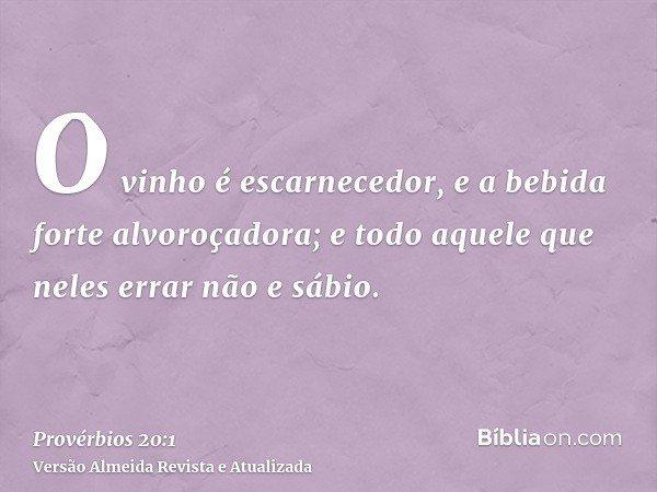 O vinho é escarnecedor, e a bebida forte alvoroçadora; e todo aquele que neles errar não e sábio.