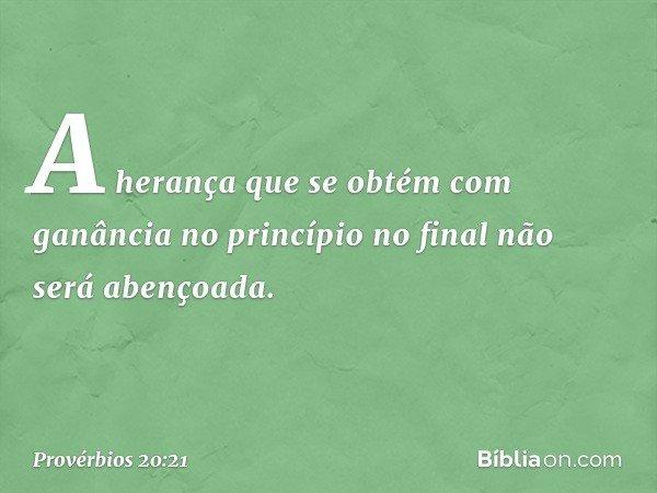 A herança que se obtém com ganância no princípio no final não será abençoada. -- Provérbios 20:21