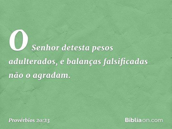 O Senhor detesta pesos adulterados, e balanças falsificadas não o agradam. -- Provérbios 20:23