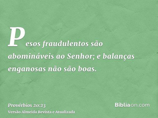 Pesos fraudulentos são abomináveis ao Senhor; e balanças enganosas não são boas.