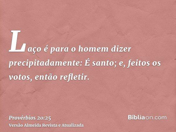 Laço é para o homem dizer precipitadamente: É santo; e, feitos os votos, então refletir.