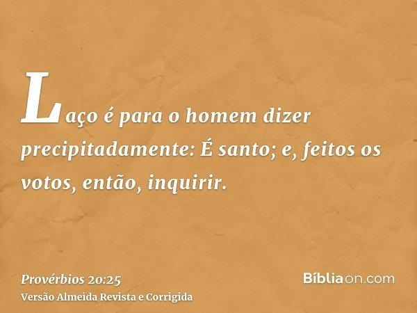 Laço é para o homem dizer precipitadamente: É santo; e, feitos os votos, então, inquirir.