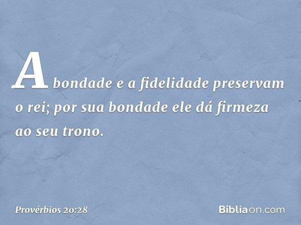 A bondade e a fidelidade preservam o rei; por sua bondade ele dá firmeza ao seu trono. -- Provérbios 20:28