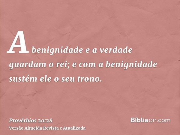 A benignidade e a verdade guardam o rei; e com a benignidade sustém ele o seu trono.