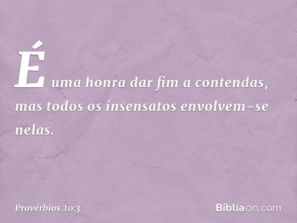 É uma honra dar fim a contendas, mas todos os insensatos envolvem-se nelas. -- Provérbios 20:3