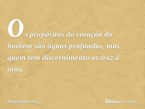 Os propósitos do coração do homem são águas profundas, mas quem tem discernimento os traz à tona. -- Provérbios 20:5