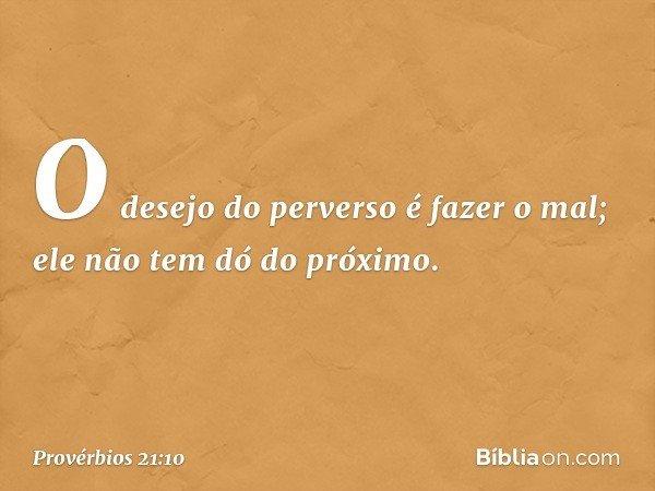 O desejo do perverso é fazer o mal; ele não tem dó do próximo. -- Provérbios 21:10