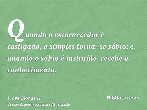Quando o escarnecedor é castigado, o simples torna-se sábio; e, quando o sábio é instruído, recebe o conhecimento.
