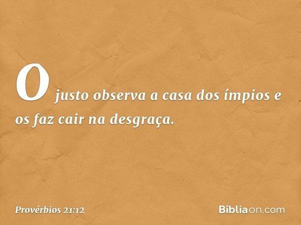 O justo observa a casa dos ímpios e os faz cair na desgraça. -- Provérbios 21:12