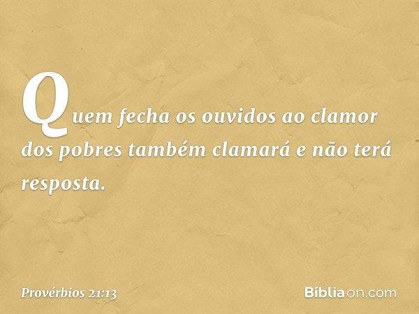 Quem fecha os ouvidos ao clamor dos pobres também clamará e não terá resposta. -- Provérbios 21:13