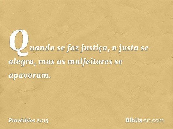 Quando se faz justiça, o justo se alegra, mas os malfeitores se apavoram. -- Provérbios 21:15