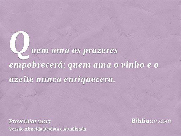 Quem ama os prazeres empobrecerá; quem ama o vinho e o azeite nunca enriquecera.