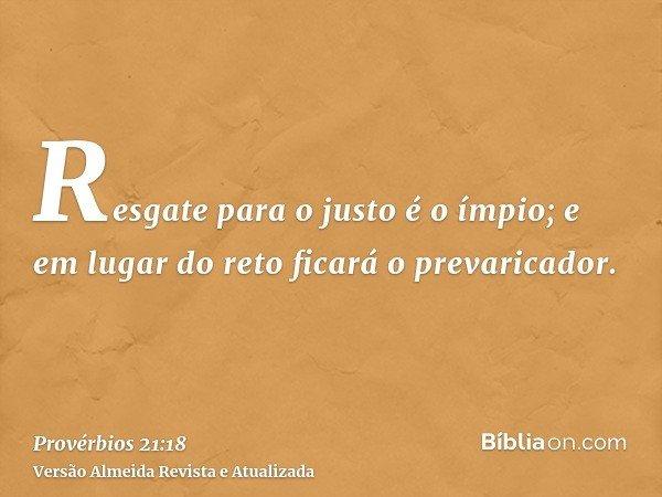 Resgate para o justo é o ímpio; e em lugar do reto ficará o prevaricador.