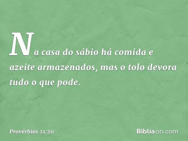 Na casa do sábio há comida e azeite armazenados, mas o tolo devora tudo o que pode. -- Provérbios 21:20