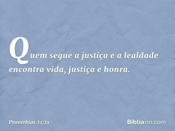 Quem segue a justiça e a lealdade encontra vida, justiça e honra. -- Provérbios 21:21