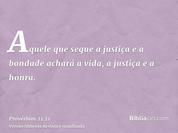 Aquele que segue a justiça e a bondade achará a vida, a justiça e a honra.