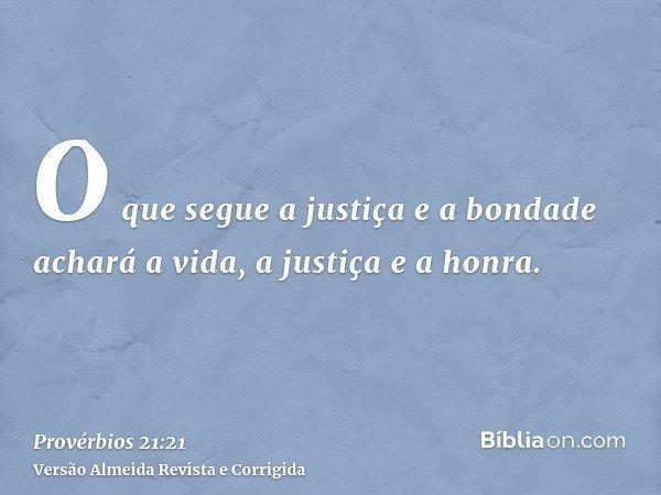 O que segue a justiça e a bondade achará a vida, a justiça e a honra.
