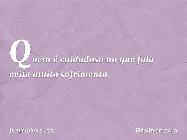 Quem é cuidadoso no que fala evita muito sofrimento. -- Provérbios 21:23